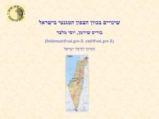 שינויים בכוון הצפון המגנטי בישראל בוריס שירמן, יוסי מלצר ( bshirman@soi.il, yml@soi.il )