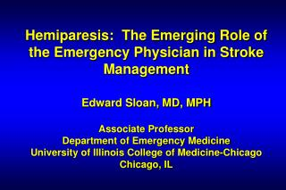 Hemiparesis:  The Emerging Role of the Emergency Physician in Stroke Management   Edward Sloan, MD, MPH  Associate Profe