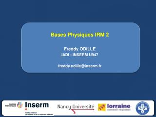 Bases Physiques IRM 2 Freddy ODILLE IADI - INSERM U947 freddy.odille@inserm.fr