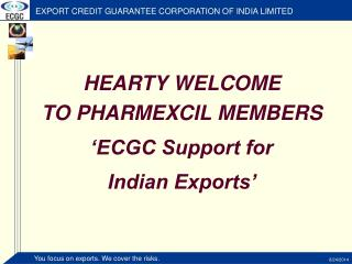 HEARTY WELCOME  TO PHARMEXCIL MEMBERS 'ECGC Support for  Indian Exports'