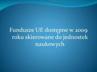 Fundusze UE dost?pne w 2009 roku skierowane do jednostek naukowych