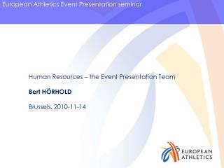 Human Resources – the Event Presentation Team Bert HÖRHOLD Brussels, 2010-11-14