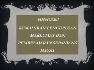 HHHC9301 KEMAHIRAN PENGURUSAN     MAKLUMAT DAN   PEMBELAJARAN SEPANJANG HAYAT