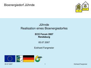 Jühnde  Realisation eines Bioenergiedorfes ECO Forum 2007 Rendsburg 05.07.2007 Eckhard Fangmeier