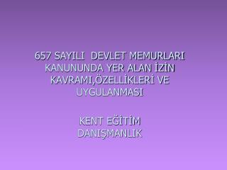 657 SAYILI  DEVLET MEMURLARI KANUNUNDA YER ALAN İZİN KAVRAMI,ÖZELLİKLERİ VE UYGULANMASI