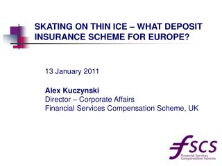 Alex Kuczynski Director – Corporate Affairs Financial Services Compensation Scheme, UK