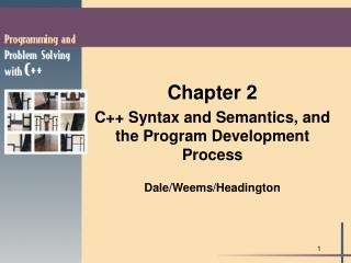 Chapter 2 C++ Syntax and Semantics, and the Program Development Process Dale/Weems/Headington