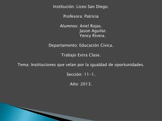 Institución: Liceo San Diego. Profesora: Patricia Alumnos: Ariel Rojas. Jason  Aguilar.