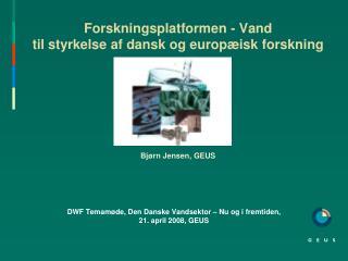 Forskningsplatformen - Vand til styrkelse af dansk og europæisk forskning Bjørn Jensen, GEUS