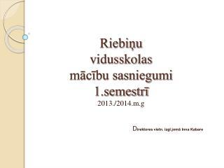 Riebiņu  vidusskolas  mācību sasniegumi 1.semestrī  201 3 ./201 4 .m.g