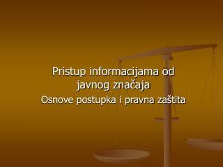 Pristup informacijama od javnog značaja Osnove postupka i pravna zaštita