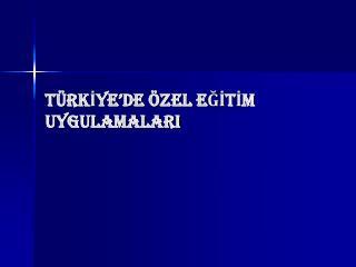 TÜRKİYE'DE ÖZEL EĞİTİM UYGULAMALARI