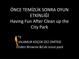 ÖNCE TEMİZLİK SONRA OYUN ETKİNLİĞİ Having Fun After Clean up the City Park