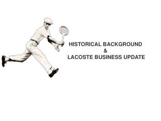 HISTORICAL BACKGROUND &  LACOSTE BUSINESS UPDATE