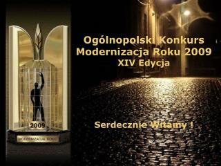Ogólnopolski Konkurs Modernizacja Roku 2009 XIV Edycja Serdecznie Witamy !