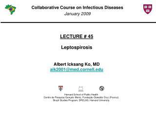 LECTURE # 45 Leptospirosis Albert Icksang Ko, MD aik2001@med.cornell