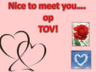 Nice to meet you�.  op TOV!