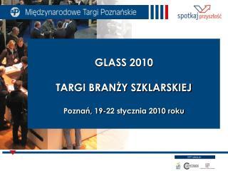 GLASS 2010 TARGI BRANŻY SZKLARSKIEJ Poznań, 19-22 stycznia 2010 roku
