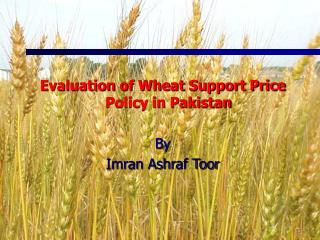 Evaluation of Wheat Support Price Policy in Pakistan By  Imran Ashraf Toor