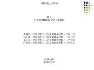 投稿類別 : 商業類 篇名 宏達電 HTC 的現況與未來發展 洪淑晶。高雄市私立三信家商職業學校。三年七組 林郁淳。高雄市私立三信家商職業學校。三年七組