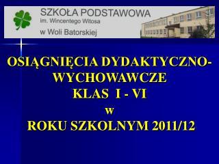 OSIĄGNIĘCIA DYDAKTYCZNO-WYCHOWAWCZE  KLAS  I - VI  w ROKU  SZKOLNYM  2011/12