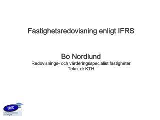 Fastighetsredovisning enligt IFRS Bo Nordlund Redovisnings- och värderingsspecialist fastigheter