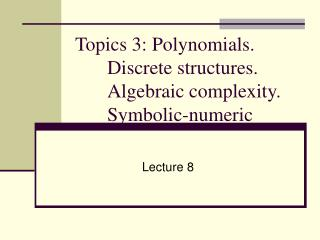 Topics 3: Polynomials. Discrete structures. Algebraic complexity. Symbolic-numeric