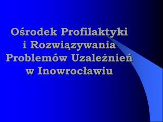 Ośrodek Profilaktyki  i Rozwiązywania Problemów Uzależnień  w Inowrocławiu