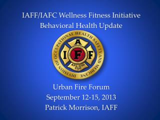 IAFF/IAFC Wellness Fitness Initiative Behavioral Health Update Urban  Fire  Forum