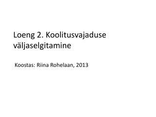 Loeng 2. Koolitusvajaduse väljaselgitamine  Koostas: Riina Rohelaan, 2013