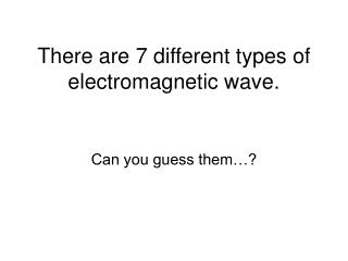 There are 7 different types of electromagnetic wave.
