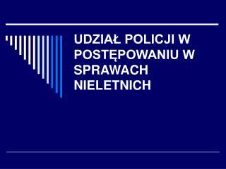 UDZIAŁ POLICJI W POSTĘPOWANIU W SPRAWACH  NIELETNICH