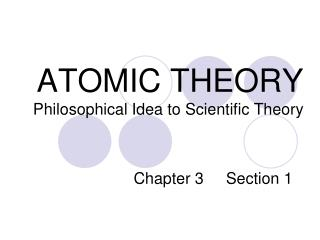 ATOMIC THEORY        Philosophical Idea to Scientific Theory