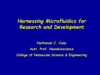 Harnessing Microfluidics for Research and Development Nathaniel C. Cady Asst. Prof. Nanobioscience
