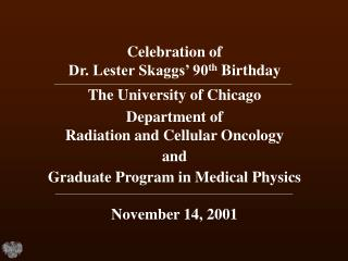 Celebration of  Dr. Lester Skaggs  90th Birthday The University of Chicago Department of  Radiation and Cellular Oncolog