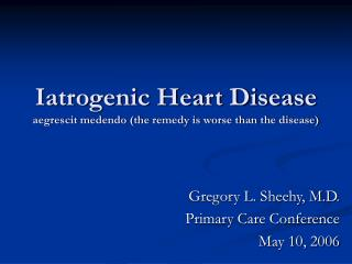 Iatrogenic Heart Disease aegrescit medendo (the remedy is worse than the disease)