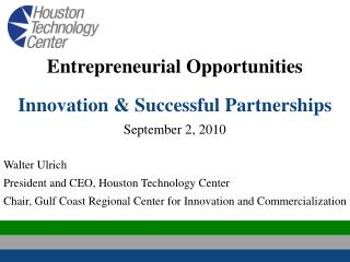 Entrepreneurial Opportunities Innovation & Successful Partnerships September 2, 2010 Walter Ulrich