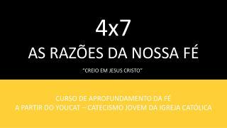 4x7 AS RAZÕES DA NOSSA FÉ