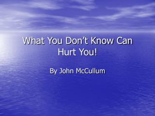What You Don't Know Can Hurt You!