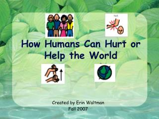 How Humans Can Hurt or Help the World