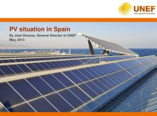 PV situation in Spain By José Donoso, General Director of UNEF May, 2013