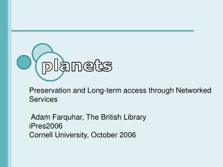 Preservation and Long-term access through Networked Services   Adam Farquhar, The British Library iPres2006 Cornell Univ
