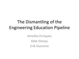 The Dismantling of the Engineering Education Pipeline