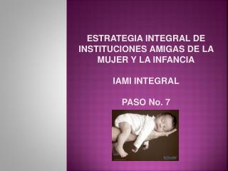 ESTRATEGIA INTEGRAL DE  INSTITUCIONES AMIGAS DE LA MUJER Y LA INFANCIA IAMI INTEGRAL PASO No. 7