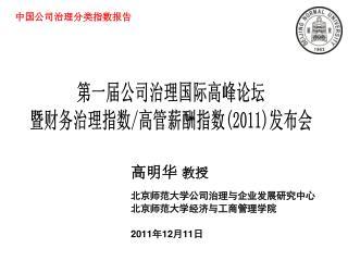高明华  教授 北京师范大学公司治理与企业发展研究中心 北京师范大学经济与工商管理学院 2011 年 12 月 11 日