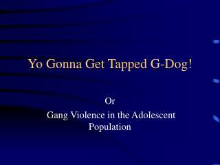 Yo Gonna Get Tapped G-Dog