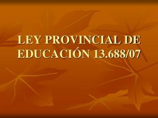 LEY PROVINCIAL DE EDUCACIÓN 13.688/07