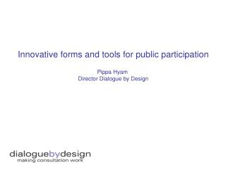 Innovative forms and tools for public participation Pippa Hyam  Director Dialogue by Design