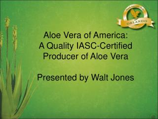 Aloe Vera of America: A Quality IASC-Certified Producer of Aloe Vera Presented by Walt Jones