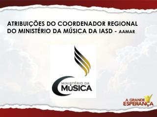 ATRIBUIÇÕES DO COORDENADOR REGIONAL  DO MINISTÉRIO DA MÚSICA DA IASD -  AAMAR